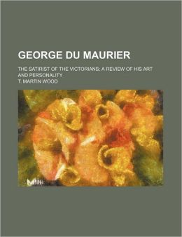 George Du Maurier; The Satirist Of The Victorians; A Review Of His Art And Personality