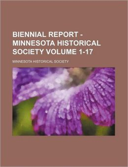 Biennial Report - Minnesota Historical Society Volume 1-17