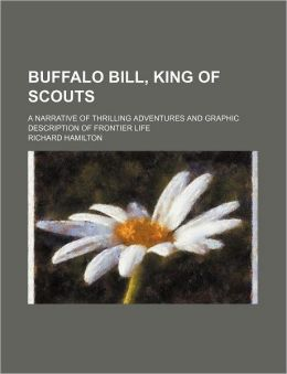 Buffalo Bill, King of Scouts; A Narrative of Thrilling Adventures and Graphic Description of Frontier Life