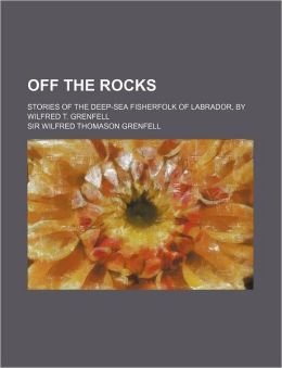 Off the Rocks; Stories of the Deep-Sea Fisherfolk of Labrador, by Wilfred T. Grenfell
