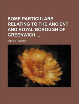 Some Particulars Relating To The Ancient And Royal Borough Of Greenwich