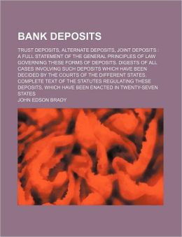 Bank Deposits; Trust Deposits, Alternate Deposits, Joint Deposits a Full Statement of the General Principles of Law Governing These Forms of Deposits.