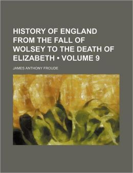 History Of England From The Fall Of Wolsey To The Death Of Elizabeth (Volume 9)