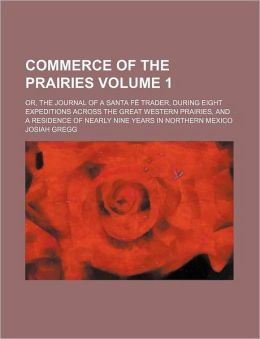 Commerce Of The Prairies (Volume 1); Or, The Journal Of A Santa F Trader, During Eight Expeditions Across The Great Western Prairies, And A