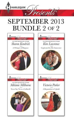 Harlequin Presents September 2013 - Bundle 2 of 2: A Whisper of Disgrace\Never Say No to a Caffarelli\Captivated by Her Innocence\A Reputation to Uphold