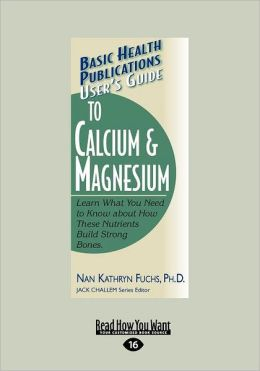 User's Guide to Calcium & Magnesium: Learn What You Need to Know about How These Nutrients Build Strong Bones. (Large Print 16pt)