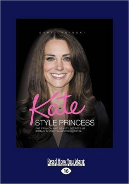 Kate Style Princess: The Fashion and Beauty Secrets of Britain's Most Glamorous Royal
