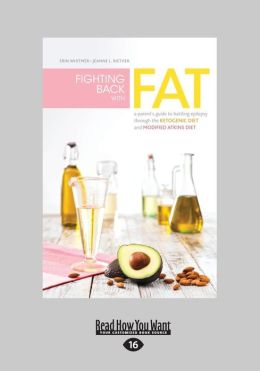 Fighting Back with Fat: A Parent's Guide to Battling Epilepsy Through the Ketogenic Diet and Modified Atkins Diet (Large Print 16pt)