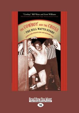 The Cowboy and the Cross: The Bill Watts Story: Rebellion Wrestling and Redemption (Large Print 16pt)