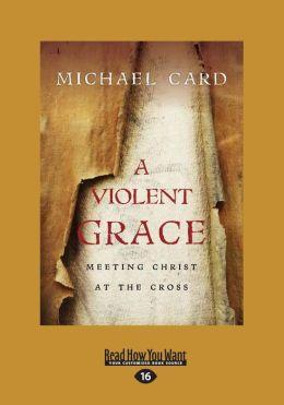A Violent Grace: Meeting Christ at the Cross (Large Print 16pt)