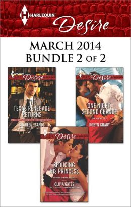 Harlequin Desire March 2014 - Bundle 2 of 2: The Texas Renegade Returns\Seducing His Princess\One Night, Second Chance
