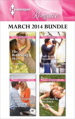 Harlequin Romance March 2014 Bundle: The Returning Hero\Road Trip With the Eligible Bachelor\Safe in the Tycoon's Arms\Awakened By His Touch