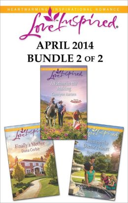 Love Inspired April 2014 - Bundle 2 of 2: A Father in the Making\Claiming the Doctor's Heart\Finally a Mother