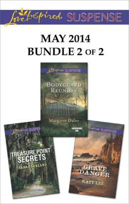 Love Inspired Suspense May 2014 - Bundle 2 of 2: Bodyguard Reunion\Grave Danger\Treasure Point Secrets