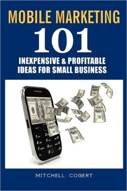 Mobile Marketing: 101 Inexpensive and Profitable Ideas for Small Business