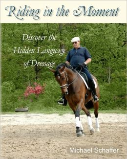 Riding in the Moment: Discover the Hidden Language of Dressage