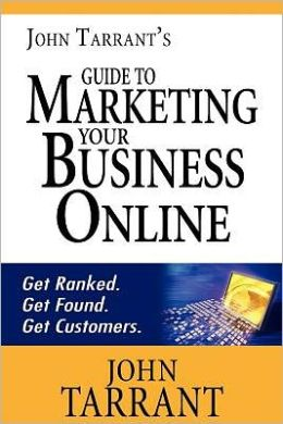 John Tarrant's Guide to Marketing Your Business Online: Get ranked. Get found. Get Customers
