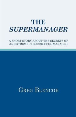 The Supermanager: A Short Story about the Secrets of an Extremely Successful Manager