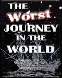 The Worst Journey In The World, Antarctica 1910-1913. Complete, Unabridged & Illustrated. Volumes 1 & 2.