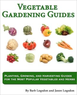 Vegetable Gardening Guides: Planting, Growing, and Harvesting Guides for the Most Popular Vegetables and Herbs