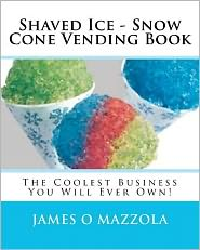 Shaved Ice - Snow Cone Vending Book: The Coolest Business You Will Ever Own!
