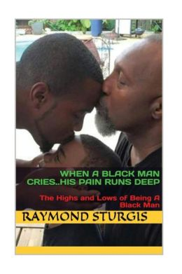 When a Black Man Cries ... . . His Pain Runs Deep: The Highs and Lows of Being a Black Man