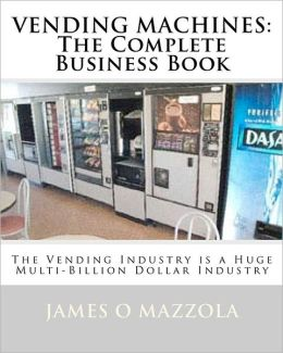 Vending Machines: The Complete Business Book