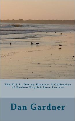 The E. S. L. Dating Diaries: A Collection of Broken English Love Letters