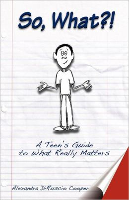 So, What?!: A Teen's Guide to What Really Matters