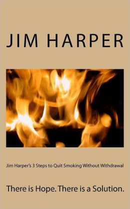 Jim Harper's 3 Steps to Quit Smoking Without Withdrawal: There Is Hope. There Is a Solution.