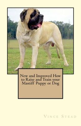 New and Improved How to Raise and Train Your Mastiff Puppy or Dog