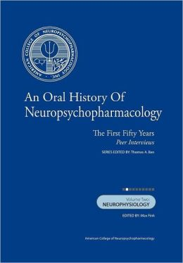 An Oral History of Neuropsychopharmacology: The First Fifty Years, Peer Interviews Volume Two: Neurophysiology