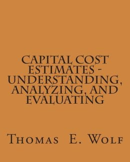 Capital Cost Estimates - Understanding, Analyzing, and Evaluating
