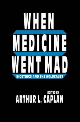 When Medicine Went Mad: Bioethics and the Holocaust