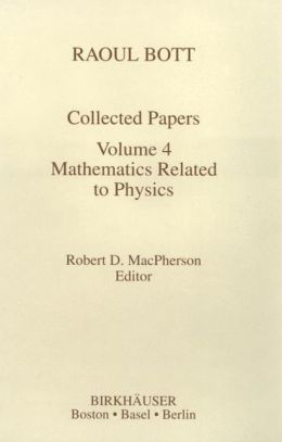 Raoul Bott Collected Papers: Mathematics Related to Physics