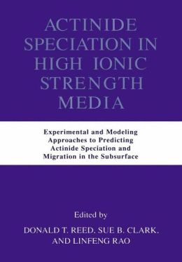 Actinide Speciation in High Ionic Strength Media: Experimental and Modeling Approaches to Predicting Actinide Speciation and Migration in the Subsurface