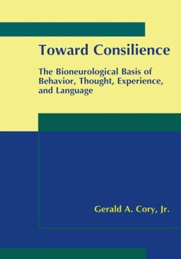 Toward Consilience: The Bioneurological Basis of Behavior, Thought, Experience, and Language