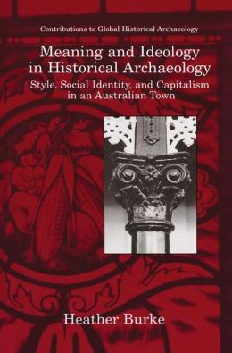 Meaning and Ideology in Historical Archaeology: Style, Social Identity, and Capitalism in an Australian Town