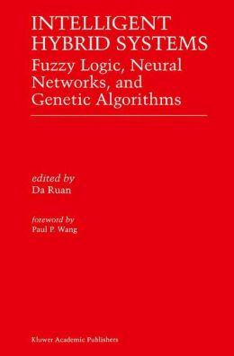 Intelligent Hybrid Systems: Fuzzy Logic, Neural Networks, and Genetic Algorithms