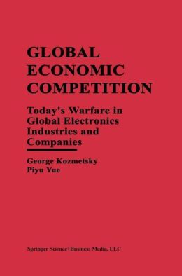 Global Economic Competition: Today's Warfare in Global Electronics Industries and Companies