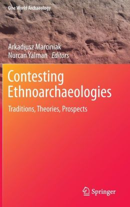 Contesting Ethnoarchaeologies: Traditions, Theories, Prospects