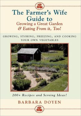 The Farmer's Wife Guide To Growing A Great Garden And Eating From It, Too!: Storing, Freezing, and Cooking Your Own Vegetables