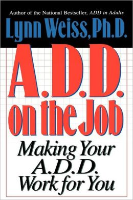A.D.D. on the Job: Making Your A.D.D. Work for You