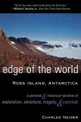Edge of the World: Ross Island, Antarctica A Personal and Historical Narrative of Exploration, Adventure, Tragedy, and Survival