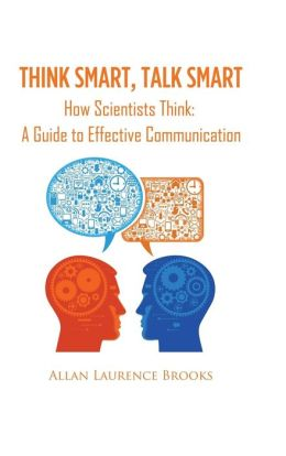 Think Smart, Talk Smart: How Scientists Think: A Guide to Effective Communication