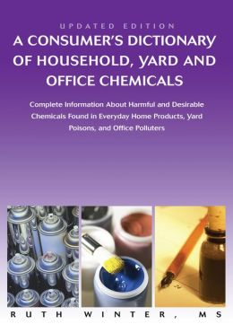 A Consumerýs Dictionary of Household, Yard and Office Chemicals: Complete Information About Harmful and Desirable Chemicals Found in Everyday Home Products, Yard Poisons, and Office Polluters