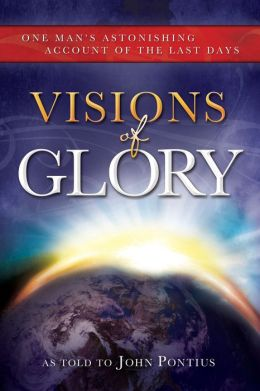 Visions of Glory: One Man's Astonishing Account of the Last Days