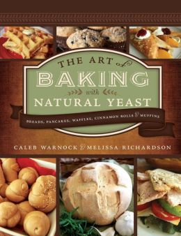 The Art of Baking with Natural Yeast: Breads, Pancakes, Waffles, Cinnamon Rolls and Muffins