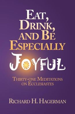 Eat, Drink, and Be Especially Joyful: Thirty-One Meditations on Eccelesiastes