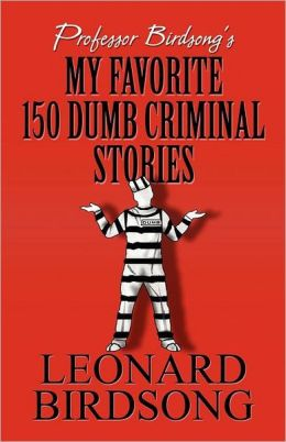 Professor Birdsong's My Favorite 150 Dumb Criminal Stories